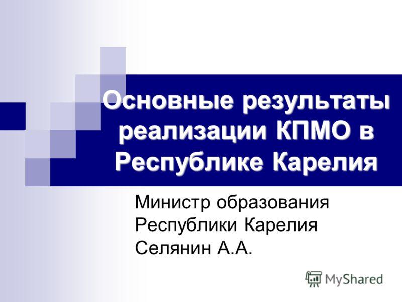Основные результаты реализации КПМО в Республике Карелия Министр образования Республики Карелия Селянин А.А.