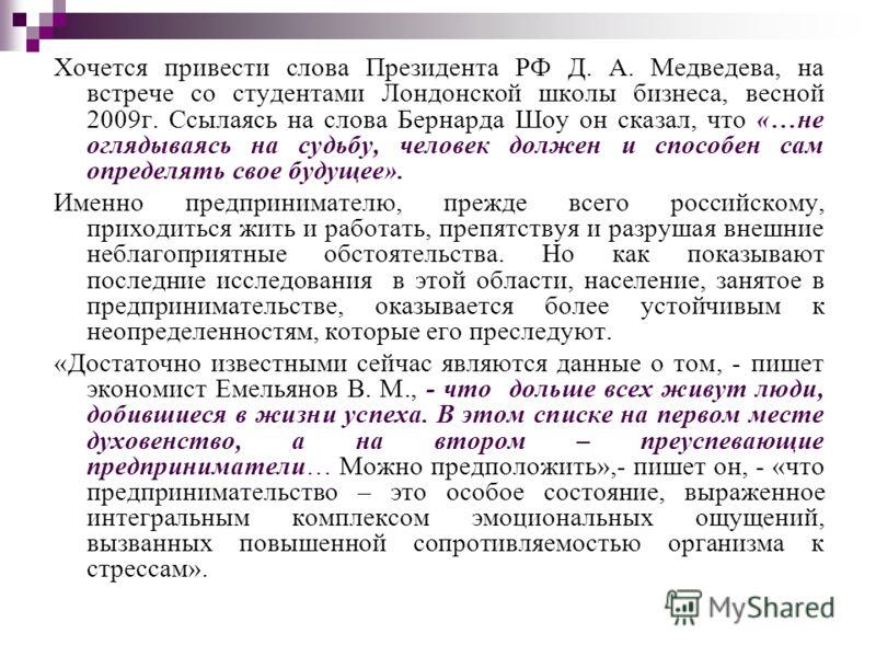 Хочется привести слова Президента РФ Д. А. Медведева, на встрече со студентами Лондонской школы бизнеса, весной 2009г. Ссылаясь на слова Бернарда Шоу он сказал, что «…не оглядываясь на судьбу, человек должен и способен сам определять свое будущее». И