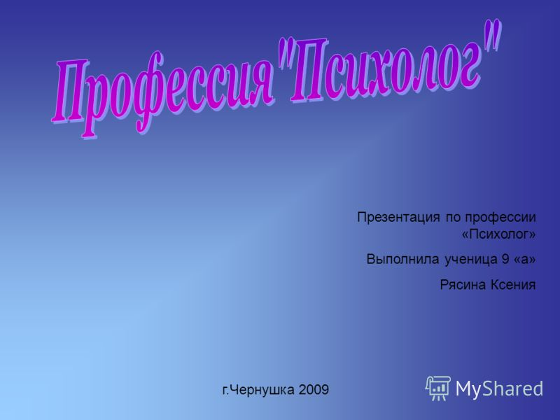 Презентация по профессии «Психолог» Выполнила ученица 9 «а» Рясина Ксения г.Чернушка 2009