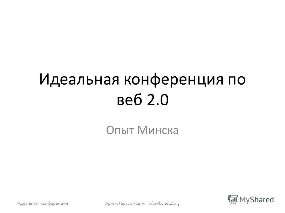 Идеальная конференция по веб 2.0 Опыт Минска Артем Герасимович. info@bynet2.orgИдеальная конференция