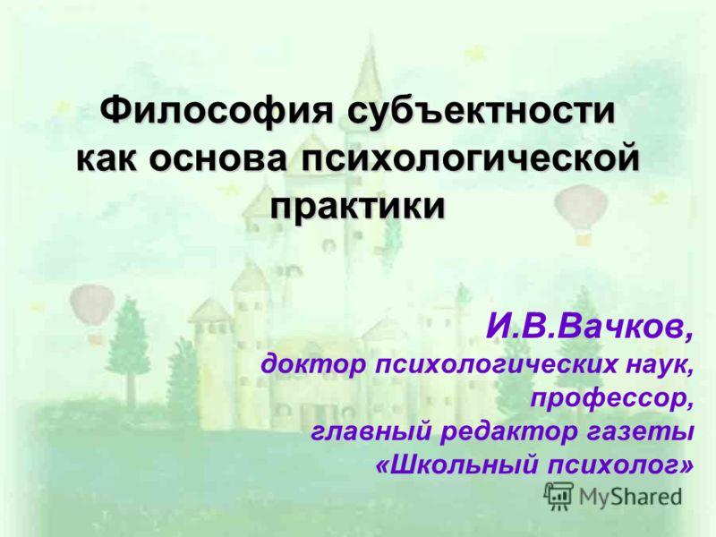 Философия субъектности как основа психологической практики И.В.Вачков, доктор психологических наук, профессор, главный редактор газеты «Школьный психолог»