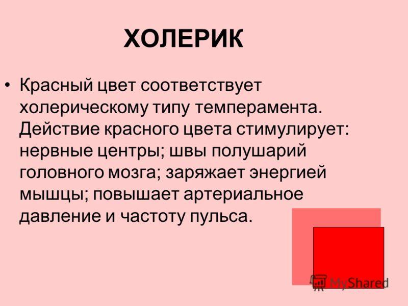 ХОЛЕРИК Красный цвет соответствует холерическому типу темперамента. Действие красного цвета стимулирует: нервные центры; швы полушарий головного мозга; заряжает энергией мышцы; повышает артериальное давление и частоту пульса.