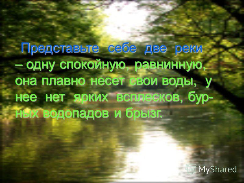 Представьте себе две реки – одну спокойную, равнинную, она плавно несет свои воды, у нее нет ярких всплесков, бур- ных водопадов и брызг.