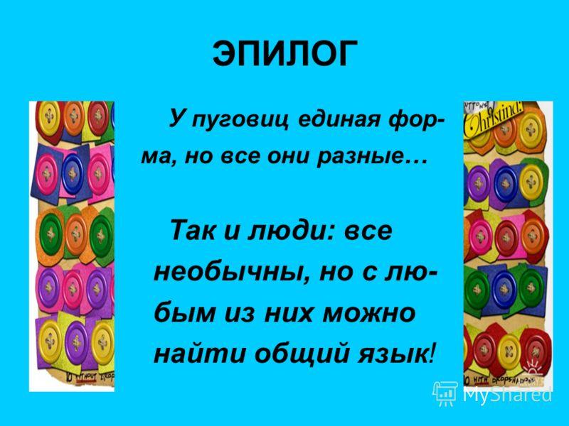 ЭПИЛОГ У пуговиц единая фор- ма, но все они разные … Так и люди: все необычны, но с лю- бым из них можно найти общий язык!