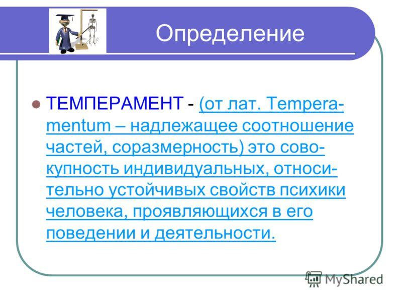 Определение ТЕМПЕРАМЕНТ - (от лат. Tempera- mentum – надлежащее соотношение частей, соразмерность) это сово- купность индивидуальных, относи- тельно устойчивых свойств психики человека, проявляющихся в его поведении и деятельности.
