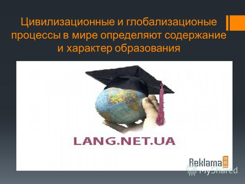 Цивилизационные и глобализационые процессы в мире определяют содержание и характер образования