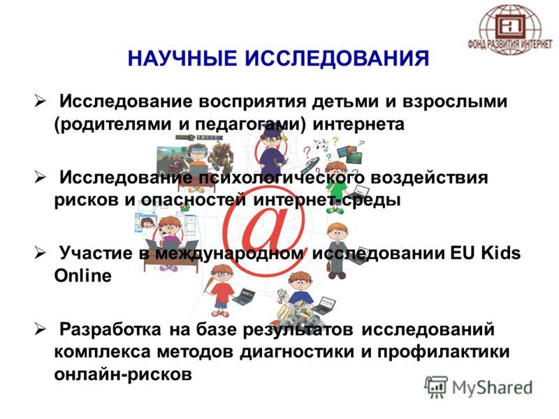 НАУЧНЫЕ ИССЛЕДОВАНИЯ Исследование восприятия детьми и взрослыми (родителями и педагогами) интернета Исследование психологического воздействия рисков и опасностей интернет-среды Участие в международном исследовании EU Kids Online Разработка на базе ре