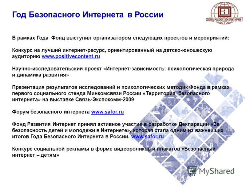 Год Безопасного Интернета в России В рамках Года Фонд выступил организатором следующих проектов и мероприятий: Конкурс на лучший интернет-ресурс, ориентированный на детско-юношескую аудиторию www.positivecontent.ruwww.positivecontent.ru Научно-исслед
