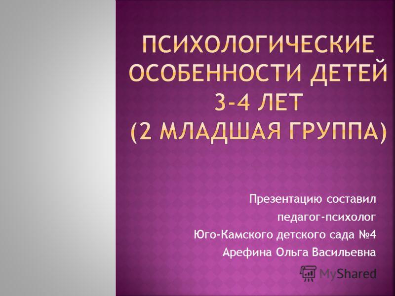 Презентацию составил педагог-психолог Юго-Камского детского сада 4 Арефина Ольга Васильевна