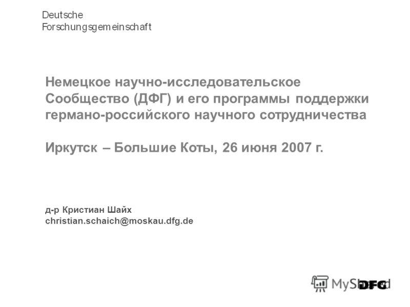 д-р Кристиан Шайх christian.schaich@moskau.dfg.de Немецкое научно-исследовательское Сообщество (ДФГ) и его программы поддержки германо-российского научного сотрудничества Иркутск – Большие Коты, 26 июня 2007 г.