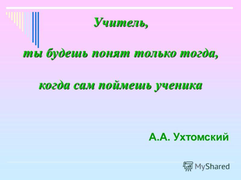 Учитель, ты будешь понят только тогда, когда сам поймешь ученика А.А. Ухтомский