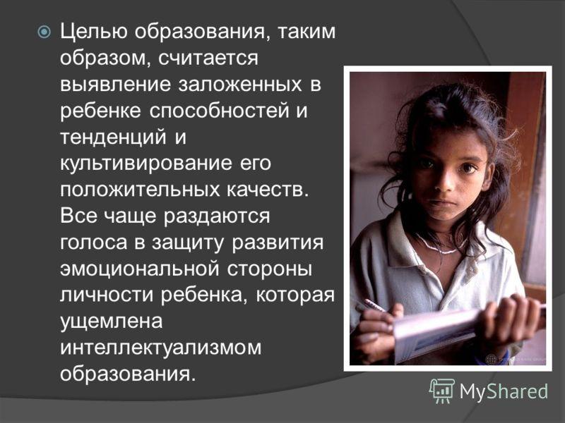 Целью образования, таким образом, считается выявление заложенных в ребенке способностей и тенденций и культивирование его положительных качеств. Все чаще раздаются голоса в защиту развития эмоциональной стороны личности ребенка, которая ущемлена инте