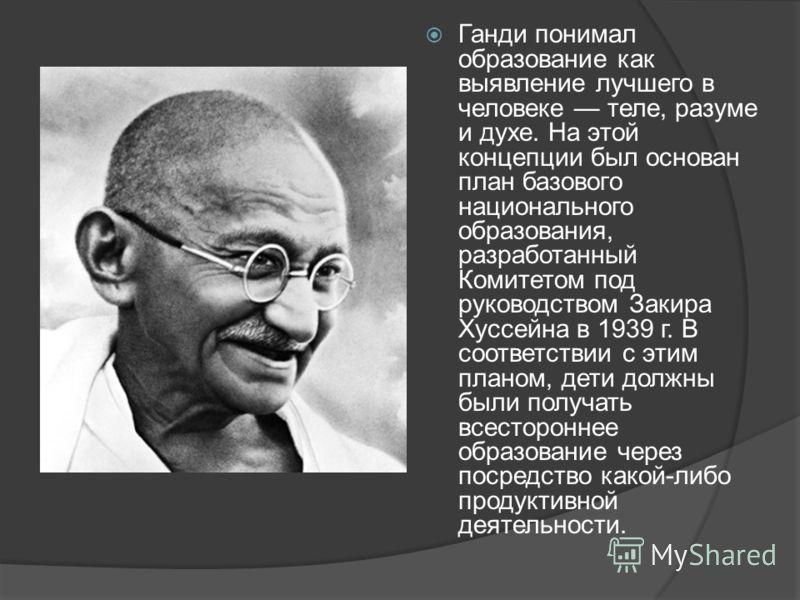 Ганди понимал образование как выявление лучшего в человеке теле, разуме и духе. На этой концепции был основан план базового национального образования, разработанный Комитетом под руководством Закира Хуссейна в 1939 г. В соответствии с этим планом, де