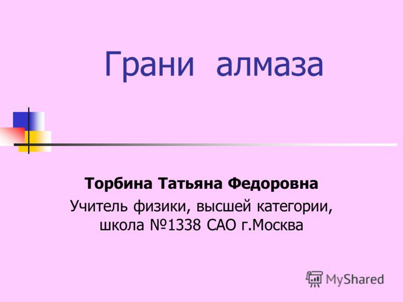 Грани алмаза Торбина Татьяна Федоровна Учитель физики, высшей категории, школа 1338 САО г.Москва