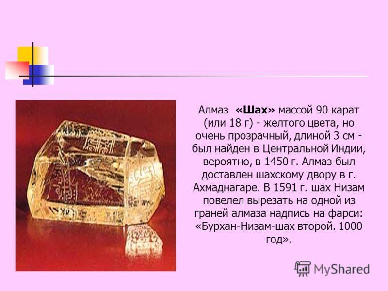 Алмаз «Шах» массой 90 карат (или 18 г) - желтого цвета, но очень прозрачный, длиной 3 см - был найден в Центральной Индии, вероятно, в 1450 г. Алмаз был доставлен шахскому двору в г. Ахмаднагаре. В 1591 г. шах Низам повелел вырезать на одной из гране
