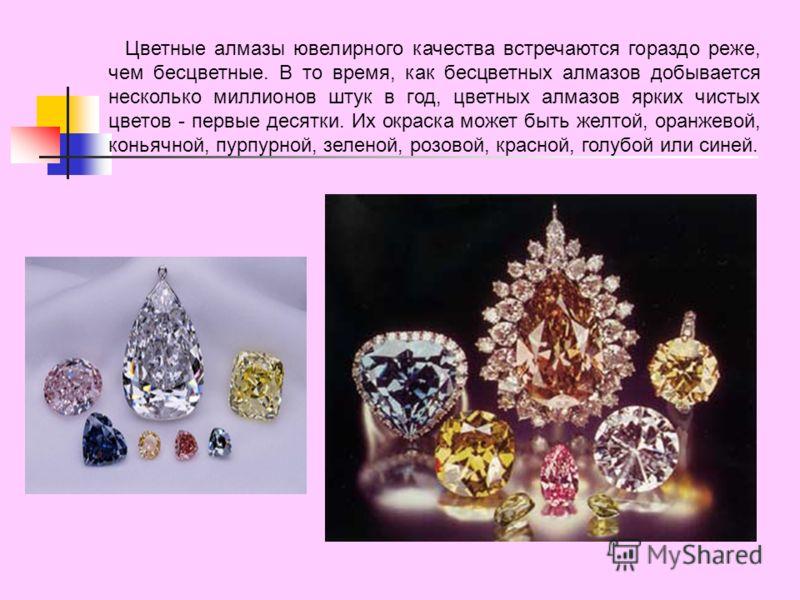 Цветные алмазы ювелирного качества встречаются гораздо реже, чем бесцветные. В то время, как бесцветных алмазов добывается несколько миллионов штук в год, цветных алмазов ярких чистых цветов - первые десятки. Их окраска может быть желтой, оранжевой,