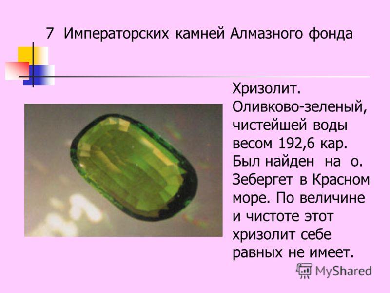 Хризолит. Оливково-зеленый, чистейшей воды весом 192,6 кар. Был найден на о. Зебергет в Красном море. По величине и чистоте этот хризолит себе равных не имеет.