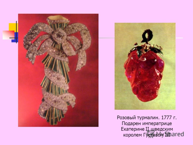 Розовый турмалин. 1777 г. Подарен императрице Екатерине II шведским королем Густавом III