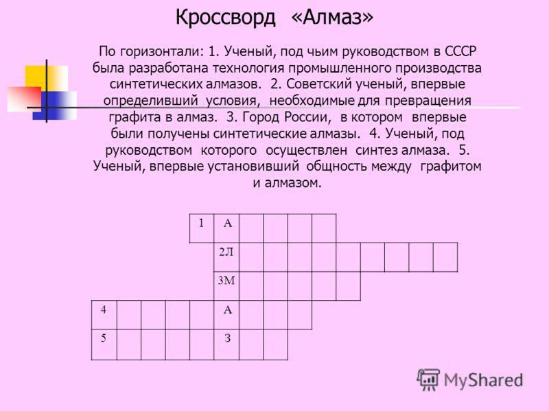 1 А 2Л 3М 4 А 5 З По горизонтали: 1. Ученый, под чьим руководством в СССР была разработана технология промышленного производства синтетических алмазов. 2. Советский ученый, впервые определивший условия, необходимые для превращения графита в алмаз. 3.