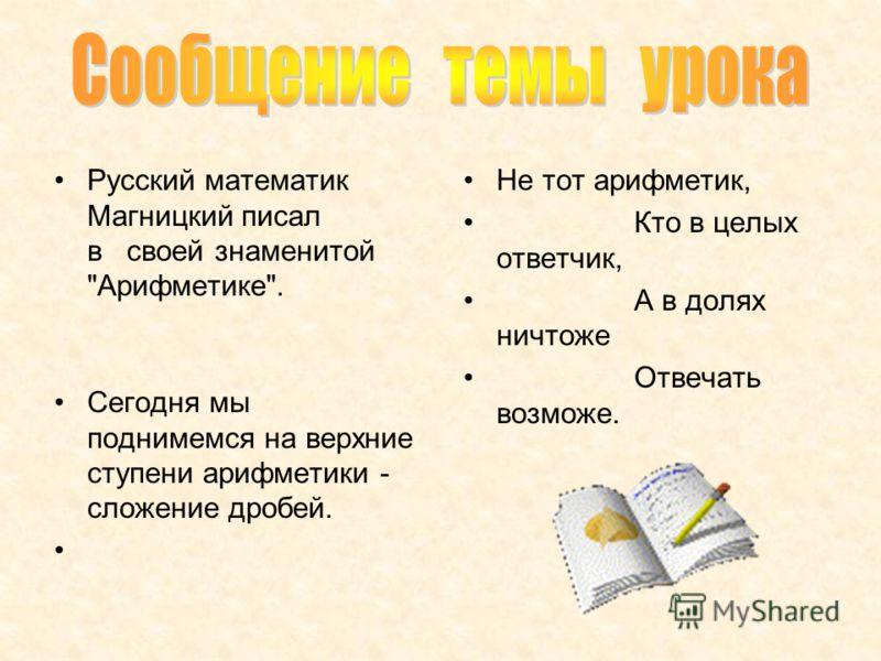 Русский математик Магницкий писал в своей знаменитой Арифметике. Не тот арифметик, Кто в целых ответчик, А в долях ничтоже Отвечать возможе. Сегодня мы поднимемся на верхние ступени арифметики - сложение дробей.