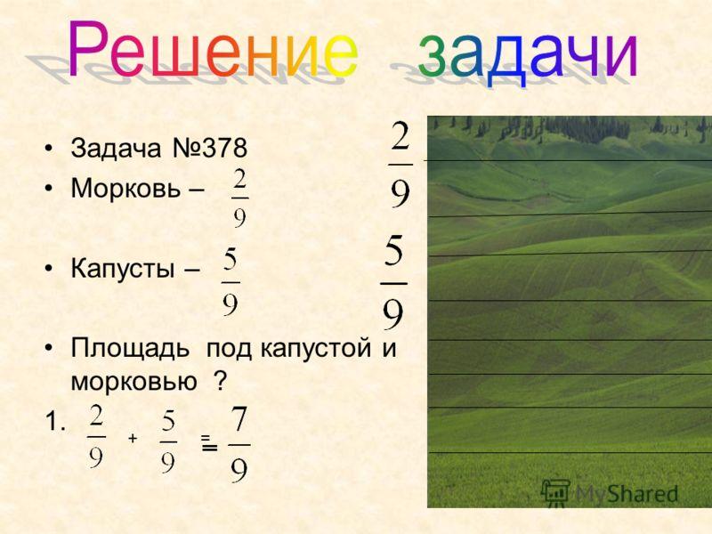 Задача 378 Морковь – Капусты – Площадь под капустой и морковью ? 1. + == =