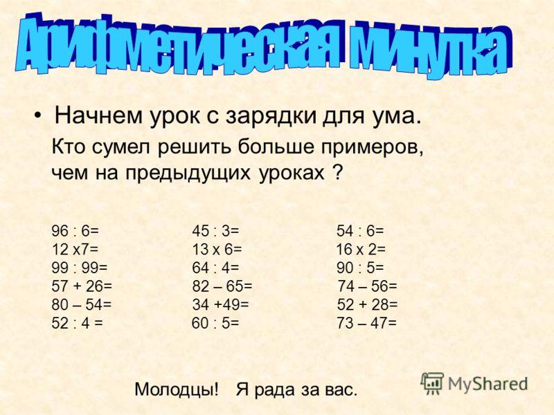 Начнем урок с зарядки для ума. Кто сумел решить больше примеров, чем на предыдущих уроках ? 96 : 6= 45 : 3= 54 : 6= 12 х7= 13 х 6= 16 х 2= 99 : 99= 64 : 4= 90 : 5= 57 + 26= 82 – 65= 74 – 56= 80 – 54= 34 +49= 52 + 28= 52 : 4 = 60 : 5= 73 – 47= Молодцы