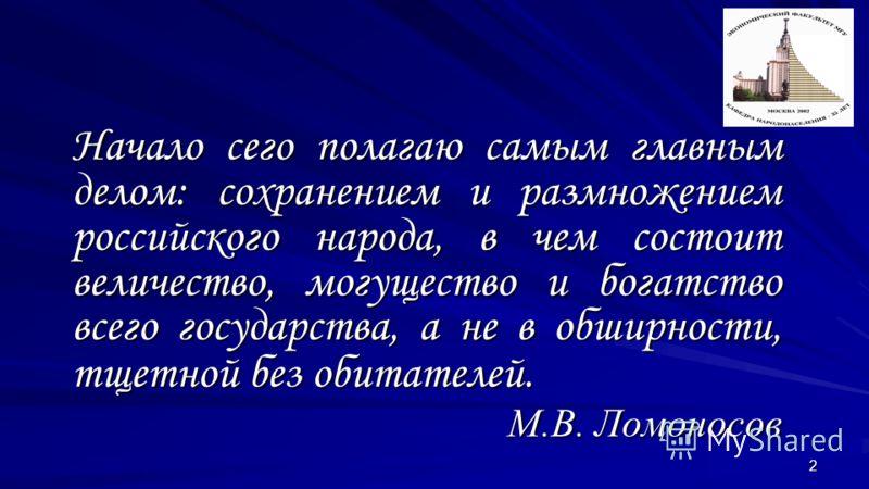 2 Начало сего полагаю самым главным делом: сохранением и размножением российского народа, в чем состоит величество, могущество и богатство всего государства, а не в обширности, тщетной без обитателей. М.В. Ломоносов