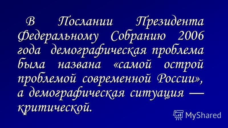 В Послании Президента Федеральному Собранию 2006 года демографическая проблема была названа «самой острой проблемой современной России», а демографическая ситуация критической.