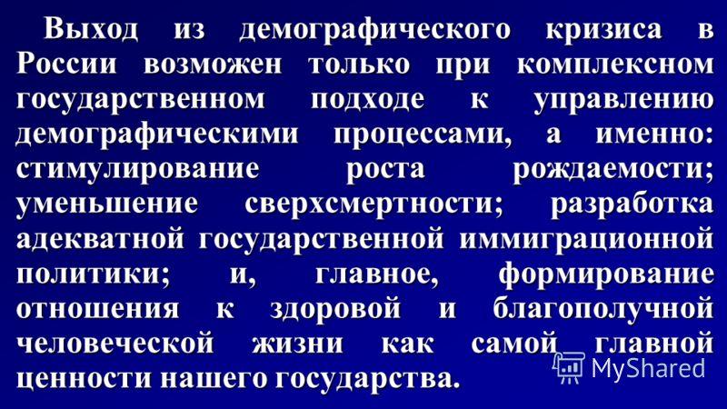 Выход из демографического кризиса в России возможен только при комплексном государственном подходе к управлению демографическими процессами, а именно: стимулирование роста рождаемости; уменьшение сверхсмертности; разработка адекватной государственной