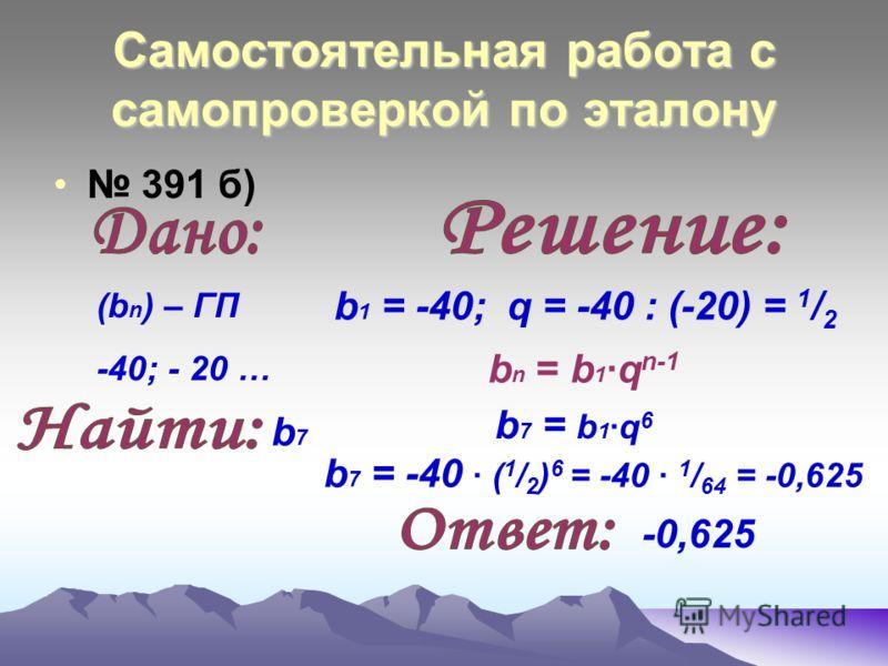 Самостоятельная работа с самопроверкой по эталону 391 а) b 1 = 2; q = - 6 : 2 = - 3 b 7 = b 1 ·q 6 b n = b 1 ·q n-1 b 7 = 2 · (- 3) 6 = 2 · 729 = 1458 1458 (b n ) – ГП 2; - 6 … b7b7