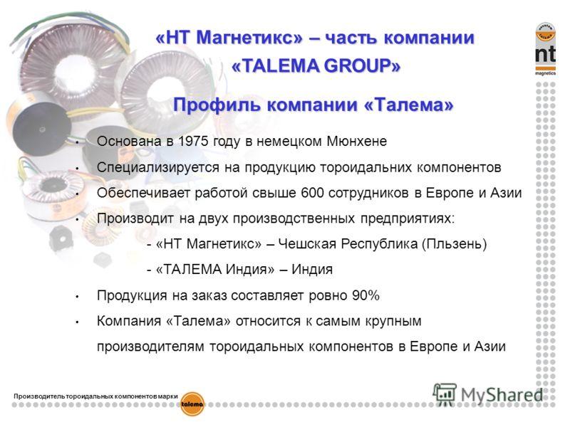 «НТ Магнетикс» – часть компании «TALEMA GROUP» Профиль компании «Tалема» Основана в 1975 году в немецком Mюнхене Специализируется на продукцию тороидальних компонентов Обеспечивает работой свыше 600 сотрудников в Европе и Азии Производит на двух прои