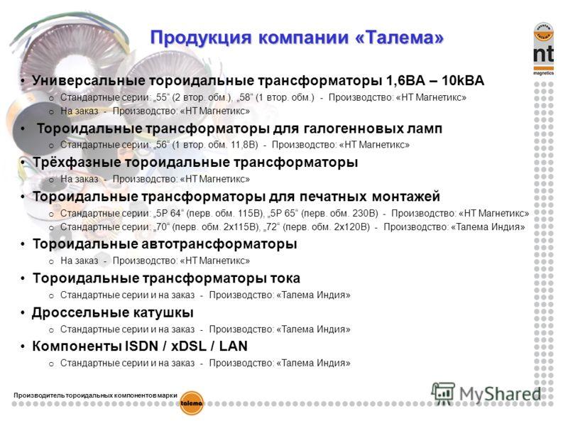 Продукция компании «Талема» Универсальные тoроидальные трансформаторы 1,6ВA – 10kВA o Стандартные серии: 55 (2 втор. обм.), 58 (1 втор. обм.) - Производство: «НТ Магнетикс» o На заказ - Производство: «НТ Магнетикс» Toроидальные трансформаторы для гал