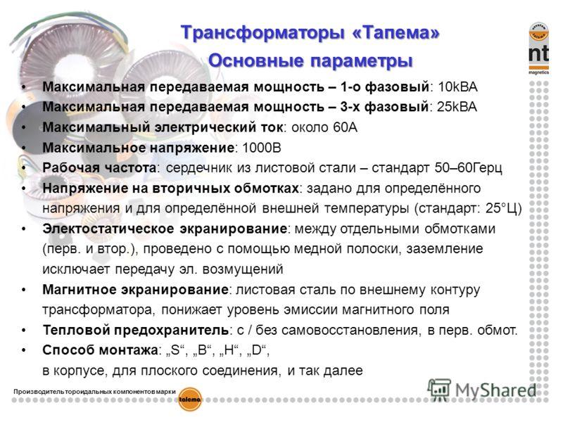 Tрансформаторы «Тапема» Основные параметры Максимальная передаваемая мощность – 1-о фазовый: 10kВА Максимальная передаваемая мощность – 3-х фазовый: 25kВА Mаксимальный электрический ток: около 60A Максимальное напряжение: 1000В Рабочая частота: серде