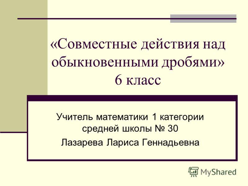 «Совместные действия над обыкновенными дробями» 6 класс Учитель математики 1 категории средней школы 30 Лазарева Лариса Геннадьевна