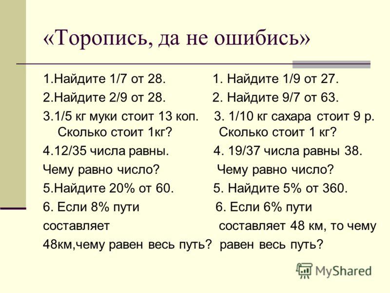 «Торопись, да не ошибись» 1.Найдите 1/7 от 28. 1. Найдите 1/9 от 27. 2.Найдите 2/9 от 28. 2. Найдите 9/7 от 63. 3.1/5 кг муки стоит 13 коп. 3. 1/10 кг сахара стоит 9 р. Сколько стоит 1кг? Сколько стоит 1 кг? 4.12/35 числа равны. 4. 19/37 числа равны