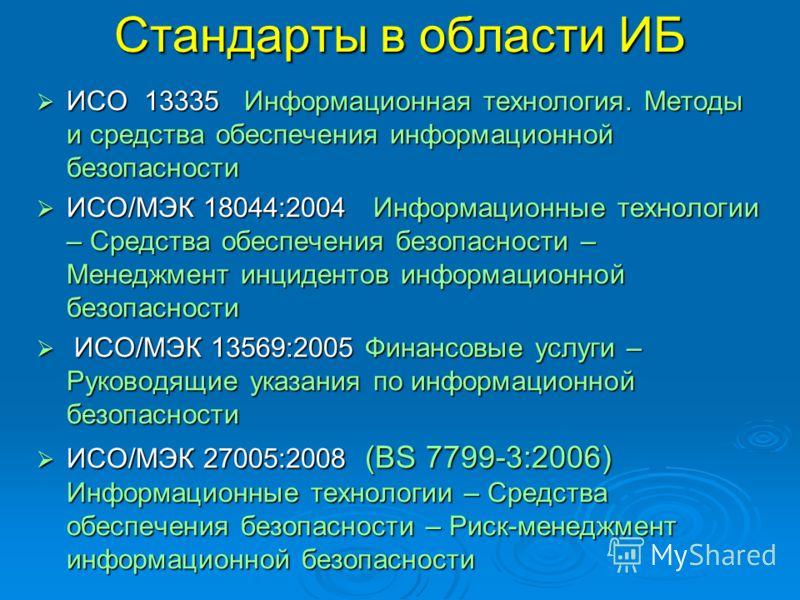 Стандарты в области ИБ ИСО 13335 Информационная технология. Методы и средства обеспечения информационной безопасности ИСО 13335 Информационная технология. Методы и средства обеспечения информационной безопасности ИСО/МЭК 18044:2004 Информационные тех