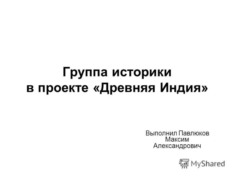 Группа историки в проекте «Древняя Индия» Выполнил Павлюков Максим Александрович