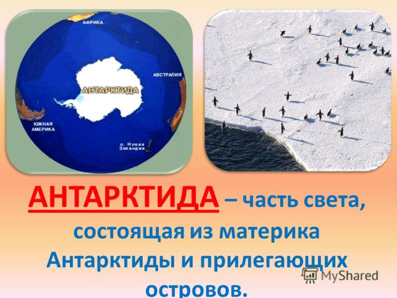 АНТАРКТИДА – часть света, состоящая из материка Антарктиды и прилегающих островов.
