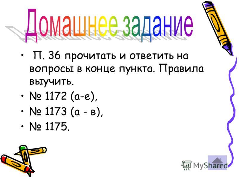 П. 36 прочитать и ответить на вопросы в конце пункта. Правила выучить. 1172 (а-е), 1173 (а - в), 1175.