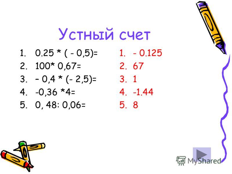 Устный счет 1.0.25 * ( - 0,5)= 2.100* 0,67= 3.– 0,4 * (- 2,5)= 4.-0,36 *4= 5.0, 48: 0,06= 1.- 0.125 2.67 3.1 4.-1.44 5.8