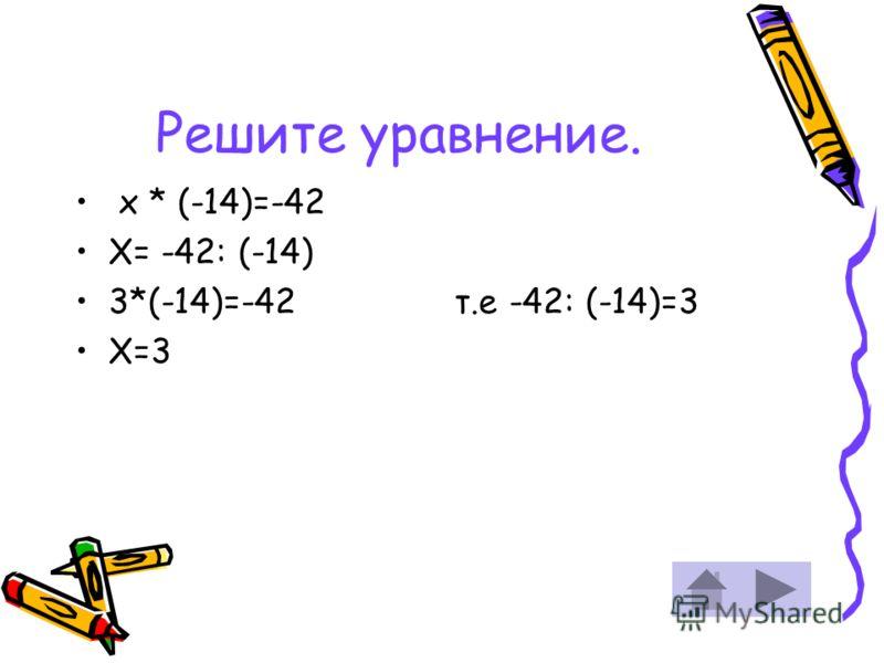 Решите уравнение. х * (-14)=-42 Х= -42: (-14) 3*(-14)=-42 Х=3 т.е -42: (-14)=3