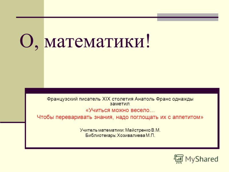 О, математики! Французский писатель ХIХ столетия Анатоль Франс однажды заметил : «Учиться можно весело… Чтобы переваривать знания, надо поглощать их с аппетитом» Учитель математики: Майстренко В.М. Библиотекарь: Хозивалиева М.П.