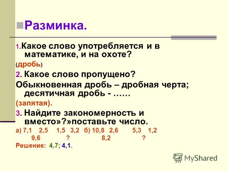Разминка. 1. Какое слово употребляется и в математике, и на охоте? ( дробь ) 2. Какое слово пропущено? Обыкновенная дробь – дробная черта; десятичная дробь - …… (запятая). 3. Найдите закономерность и вместо»?»поставьте число. а) 7,1 2,5 1,5 3,2б) 10,