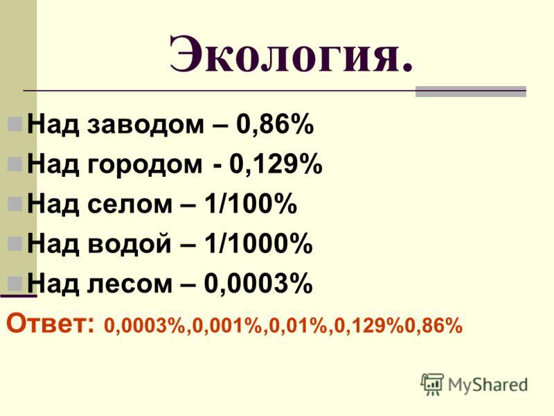 Экология. Над заводом – 0,86% Над городом - 0,129% Над селом – 1/100% Над водой – 1/1000% Над лесом – 0,0003% Ответ: 0,0003%,0,001%,0,01%,0,129%0,86%