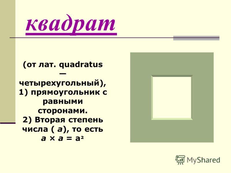 квадрат (от лат. quadratus четырехугольный), 1) прямоугольник с равными сторонами. 2) Вторая степень числа ( а), то есть а × а = а ²