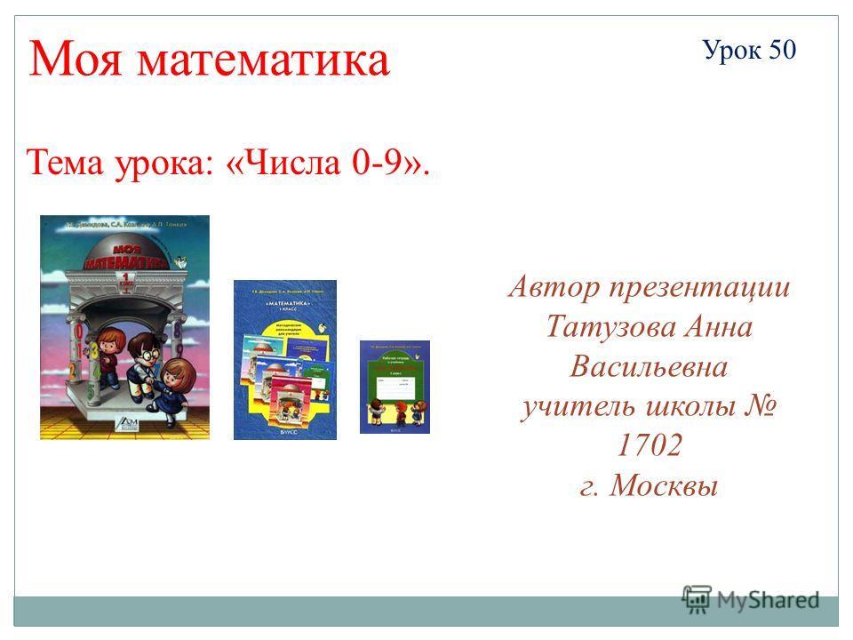 Автор презентации Татузова Анна Васильевна учитель школы 1702 г. Москвы Моя математика Урок 50 Тема урока: «Числа 0-9».
