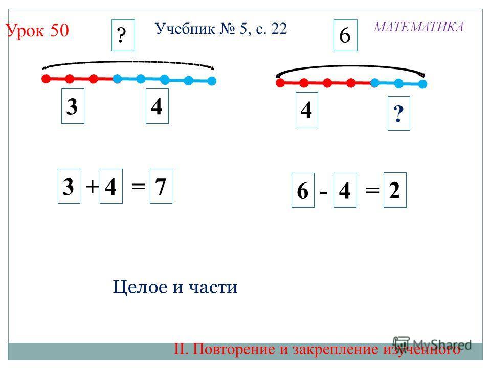 Урок 50 4 2 34 6 - 4 = 7 ? 3 + 4 = 6? МАТЕМАТИКА Целое и части II. Повторение и закрепление изученного Учебник 5, с. 22