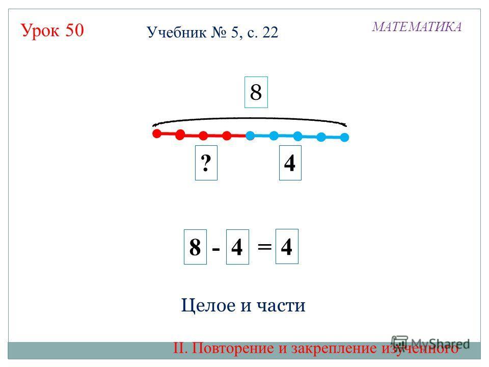 Урок 50 4 ?4 8 - 4 = 8 МАТЕМАТИКА Целое и части II. Повторение и закрепление изученного Учебник 5, с. 22