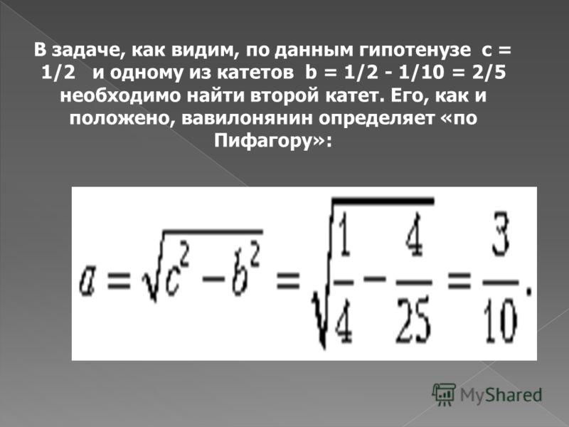 В Древнем Вавилоне это свойство не только треугольника со сторонами 3, 4, 5, но и вообще всех прямоугольных треугольников было хорошо известно. Так, в одном из самых ранних вавилонских математических текстов содержится следующая изящная задача: ? «Па