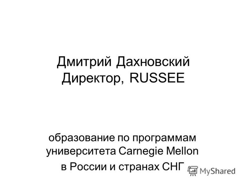 Дмитрий Дахновский Директор, RUSSEE образование по программам университета Carnegie Mellon в России и странах СНГ